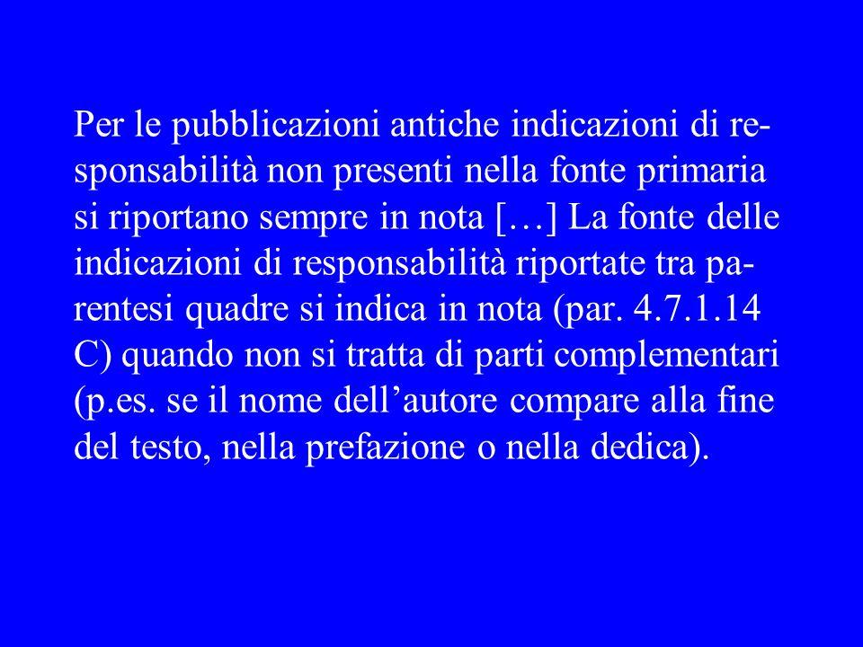 Per le pubblicazioni antiche indicazioni di re-sponsabilità non presenti nella fonte primaria si riportano sempre in nota […] La fonte delle indicazioni di responsabilità riportate tra pa-rentesi quadre si indica in nota (par.